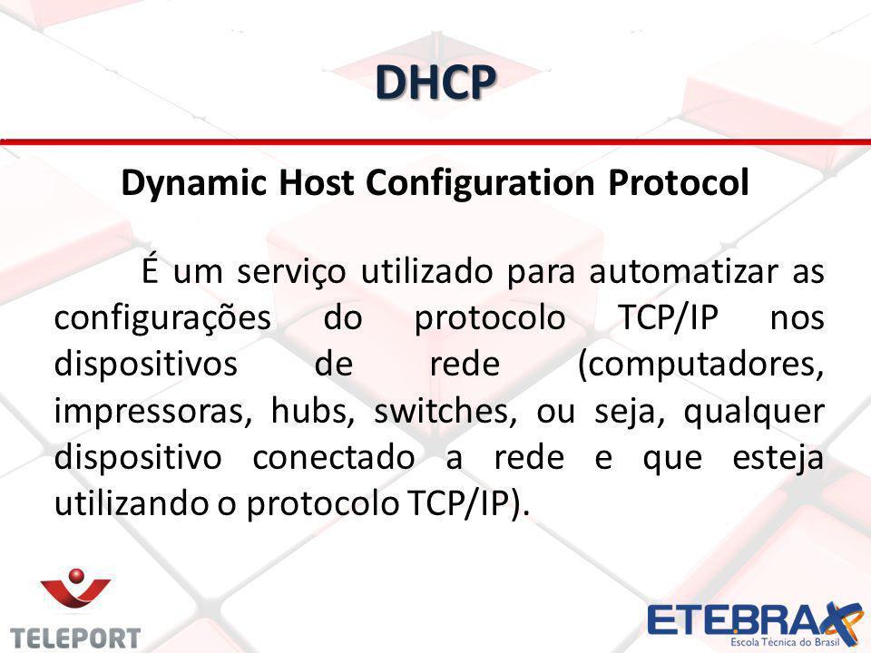 DHCP Dynamic Host Configuration Protocol É um serviço utilizado para automatizar as configurações do protocolo TCP/IP nos dispositivos de rede (comput