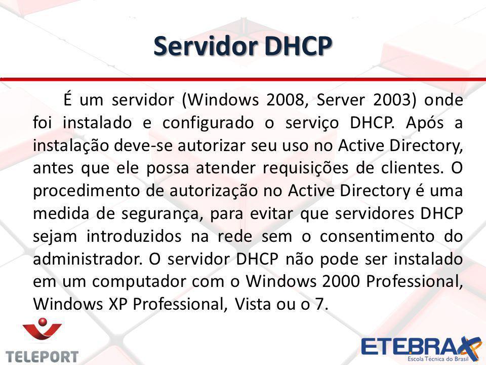 Servidor DHCP É um servidor (Windows 2008, Server 2003) onde foi instalado e configurado o serviço DHCP. Após a instalação deve-se autorizar seu uso n