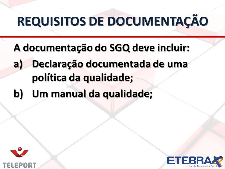 REQUISITOS DE DOCUMENTAÇÃO A documentação do SGQ deve incluir: a)Declaração documentada de uma política da qualidade; b)Um manual da qualidade;
