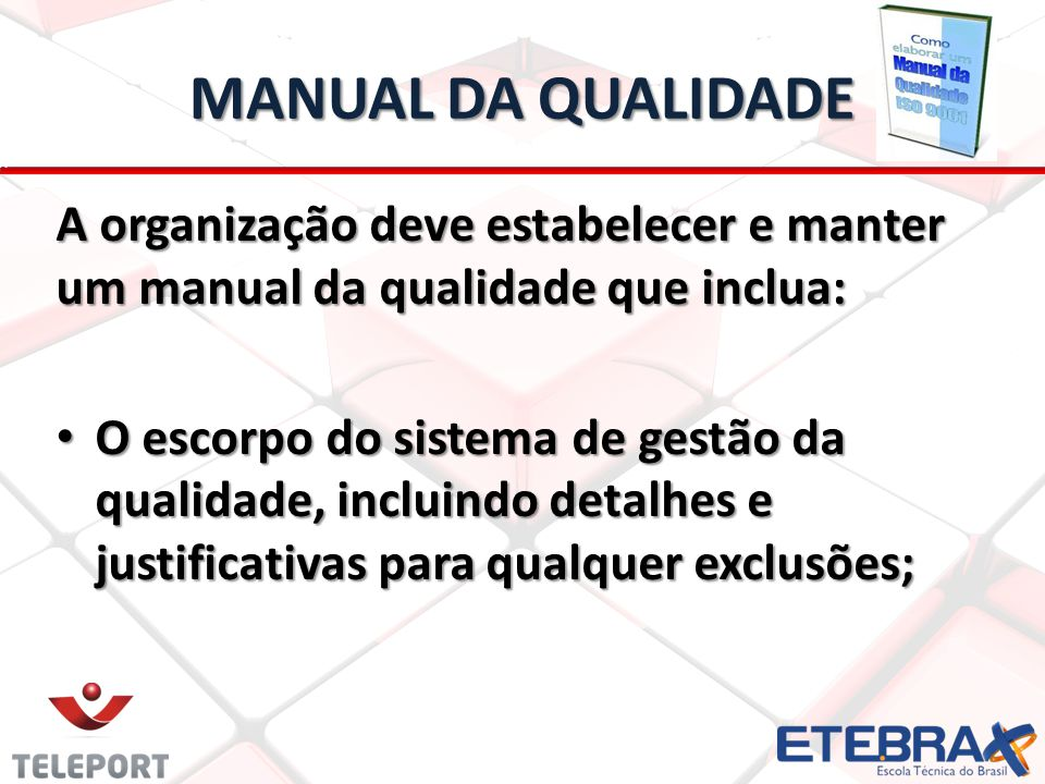MANUAL DA QUALIDADE A organização deve estabelecer e manter um manual da qualidade que inclua: O escorpo do sistema de gestão da qualidade, incluindo detalhes e justificativas para qualquer exclusões; O escorpo do sistema de gestão da qualidade, incluindo detalhes e justificativas para qualquer exclusões;
