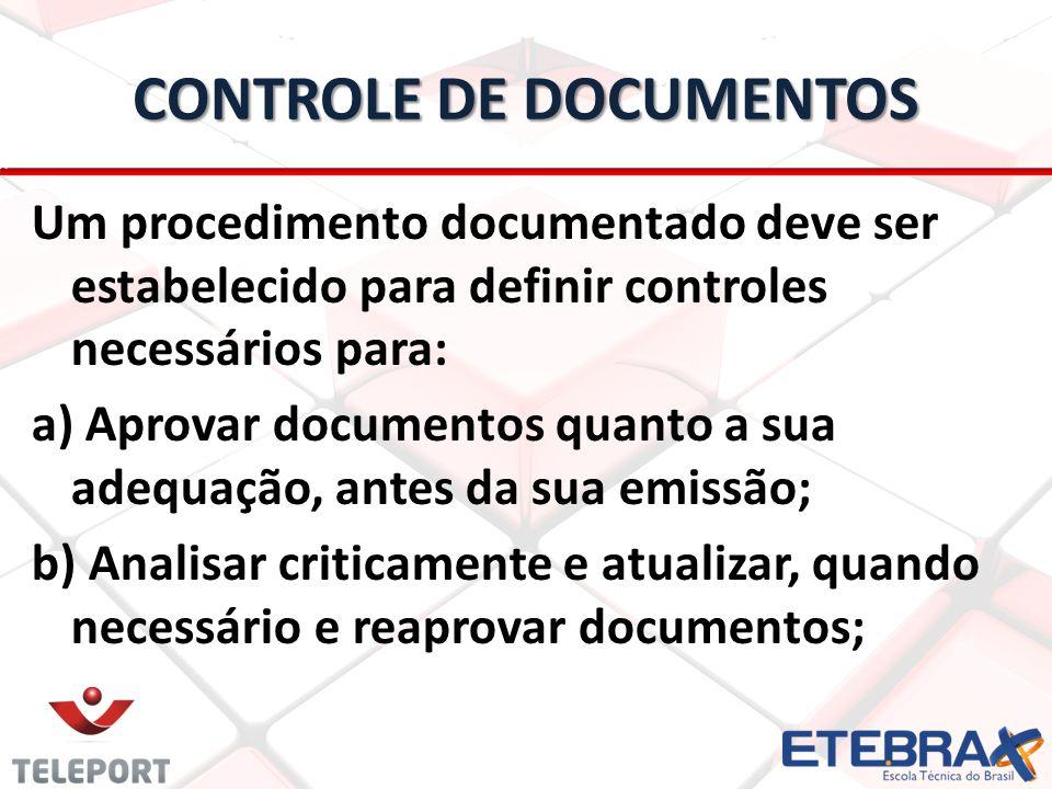 CONTROLE DE DOCUMENTOS Um procedimento documentado deve ser estabelecido para definir controles necessários para: a) Aprovar documentos quanto a sua adequação, antes da sua emissão; b) Analisar criticamente e atualizar, quando necessário e reaprovar documentos;