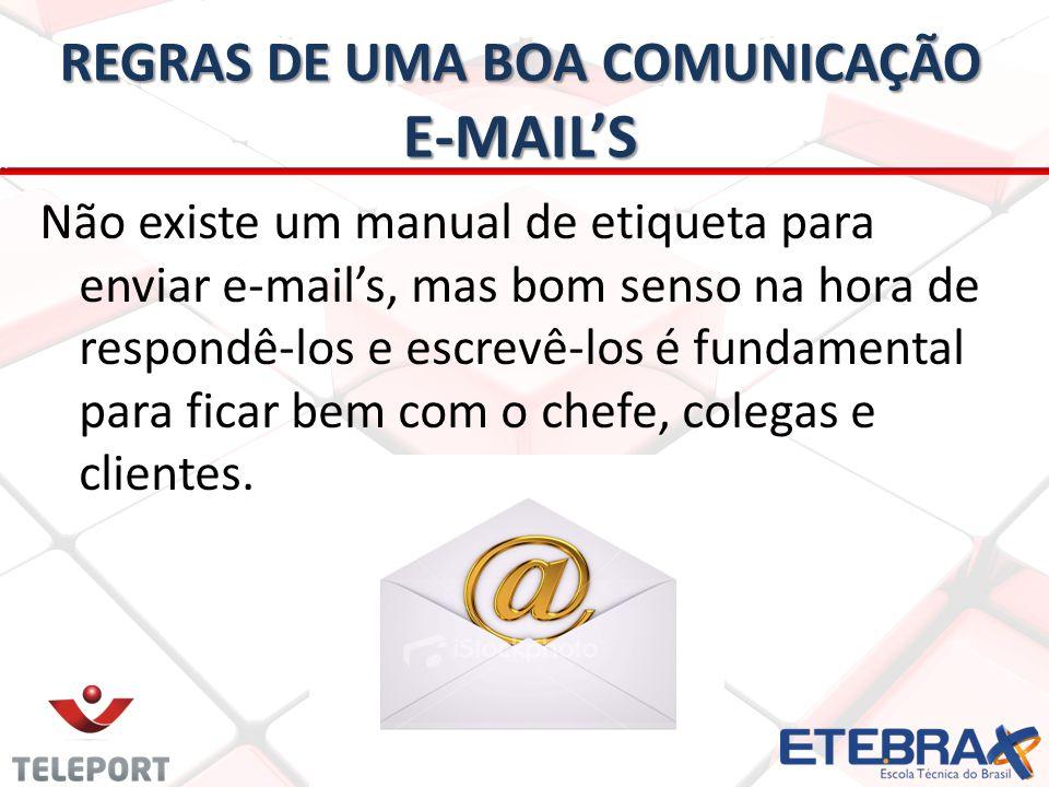 REGRAS DE UMA BOA COMUNICAÇÃO E-MAILS Não existe um manual de etiqueta para enviar e-mails, mas bom senso na hora de respondê-los e escrevê-los é fund