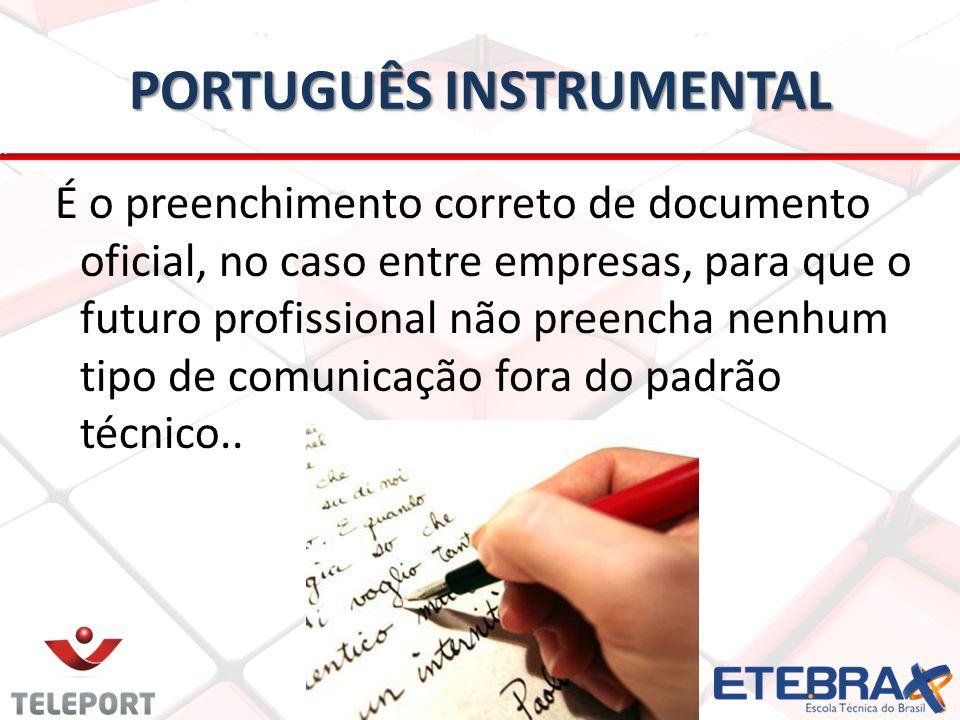PORTUGUÊS INSTRUMENTAL É o preenchimento correto de documento oficial, no caso entre empresas, para que o futuro profissional não preencha nenhum tipo de comunicação fora do padrão técnico..