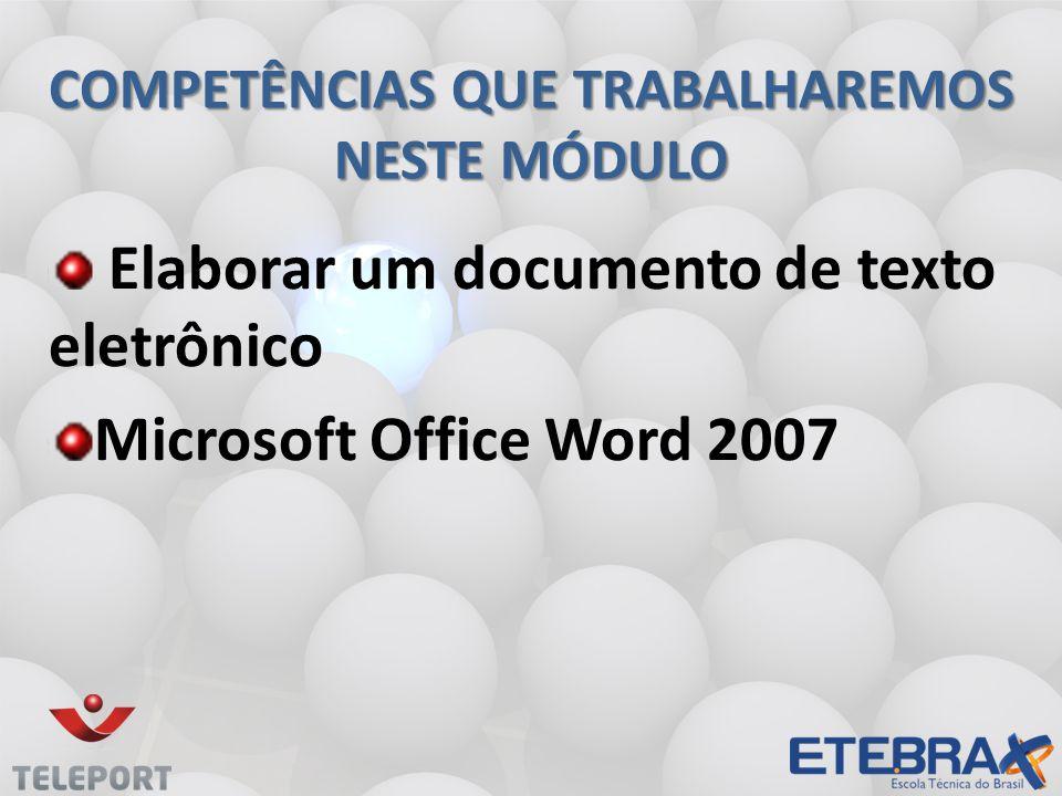 COMPETÊNCIAS QUE TRABALHAREMOS NESTE MÓDULO Elaborar um documento de texto eletrônico Microsoft Office Word 2007