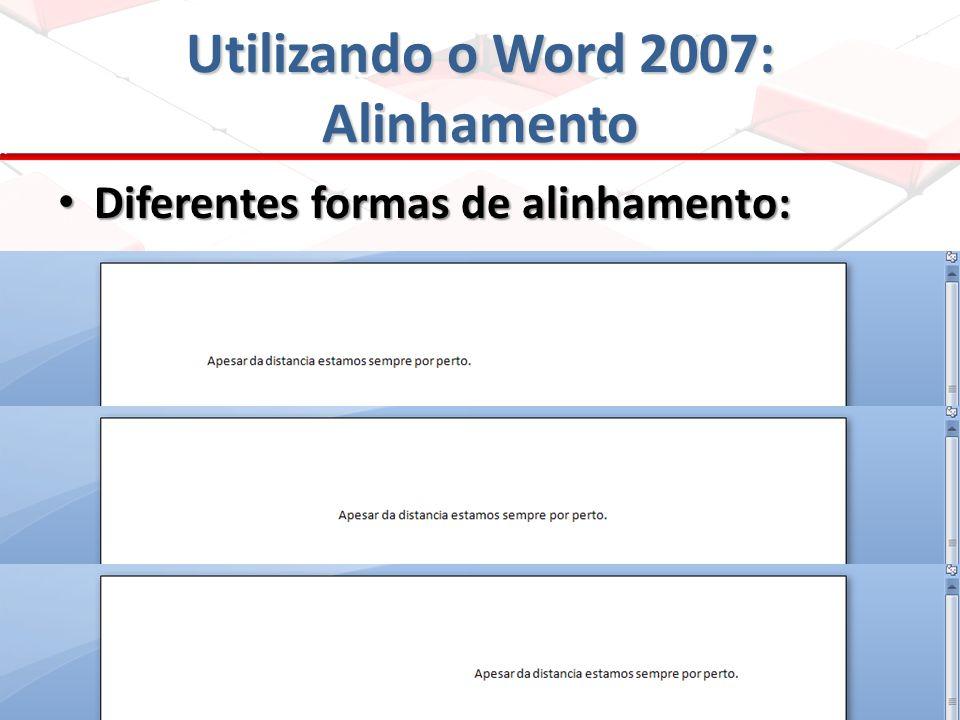 Utilizando o Word 2007: Alinhamento Diferentes formas de alinhamento: Diferentes formas de alinhamento: