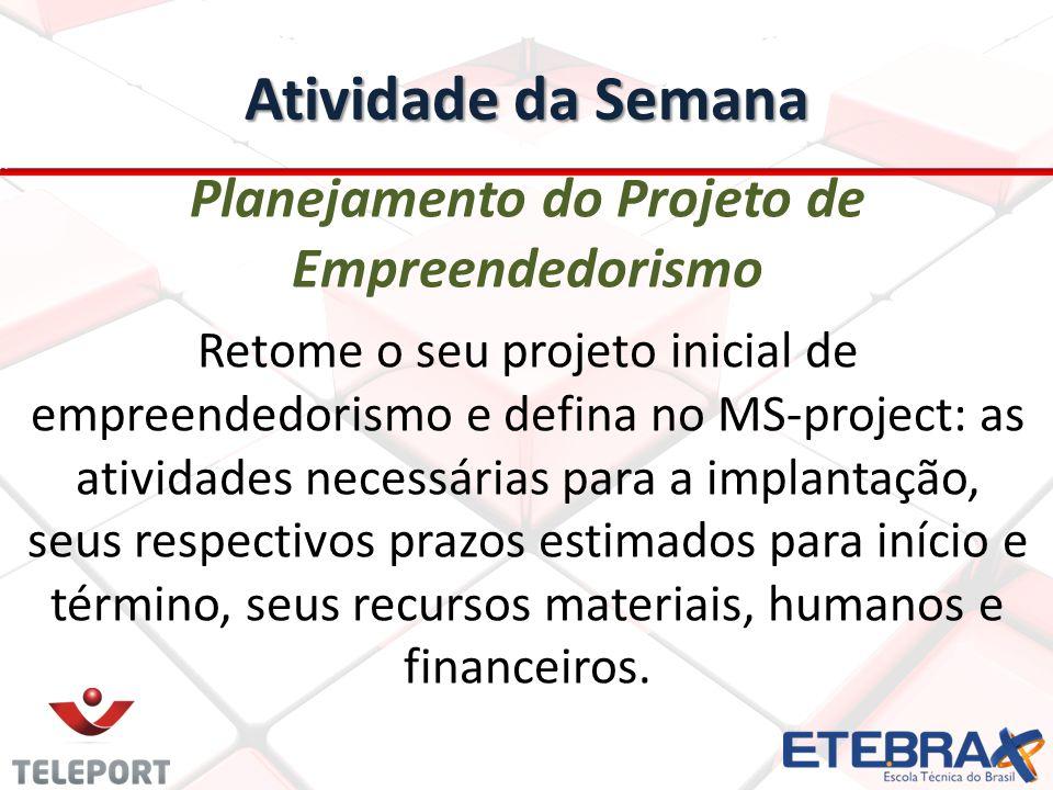 Atividade da Semana Planejamento do Projeto de Empreendedorismo Retome o seu projeto inicial de empreendedorismo e defina no MS-project: as atividades