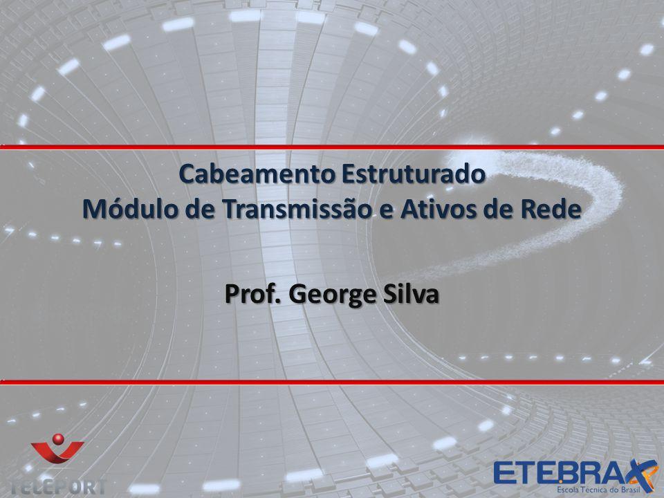 Cabeamento Estruturado Módulo de Transmissão e Ativos de Rede Prof. George Silva