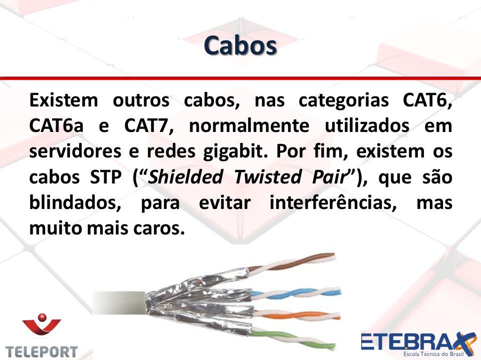 Cabos Existem outros cabos, nas categorias CAT6, CAT6a e CAT7, normalmente utilizados em servidores e redes gigabit. Por fim, existem os cabos STP (Sh