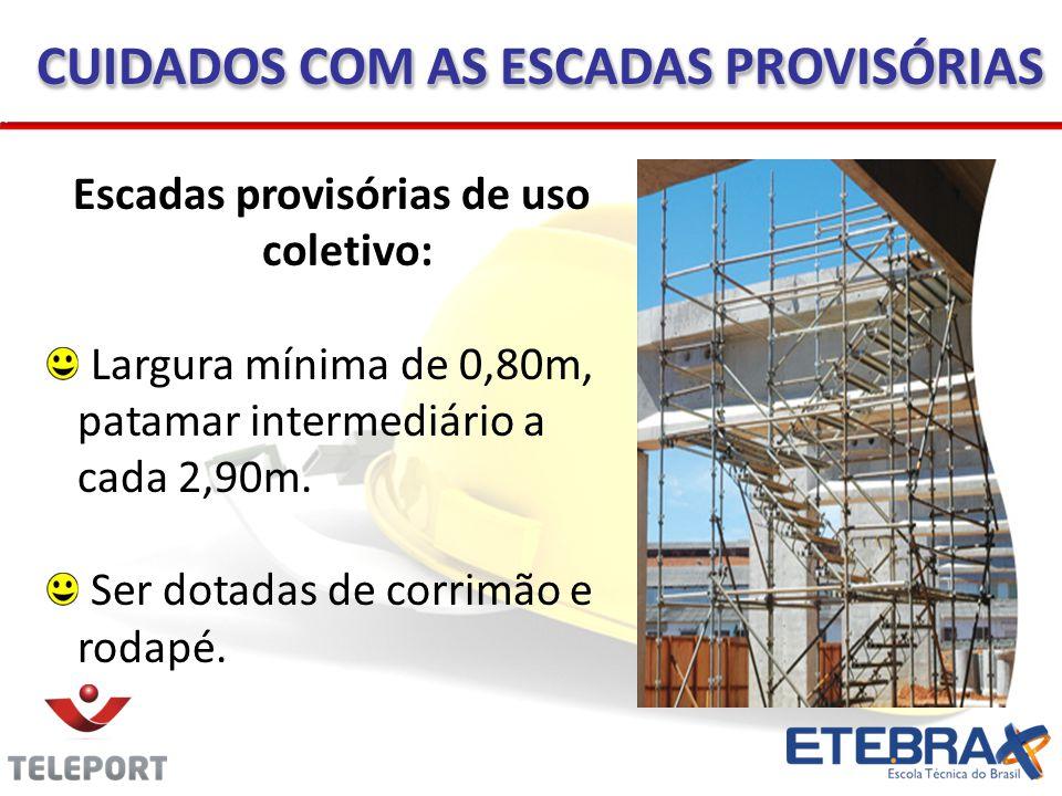 Escadas provisórias de uso coletivo: Largura mínima de 0,80m, patamar intermediário a cada 2,90m. Ser dotadas de corrimão e rodapé. CUIDADOS COM AS ES