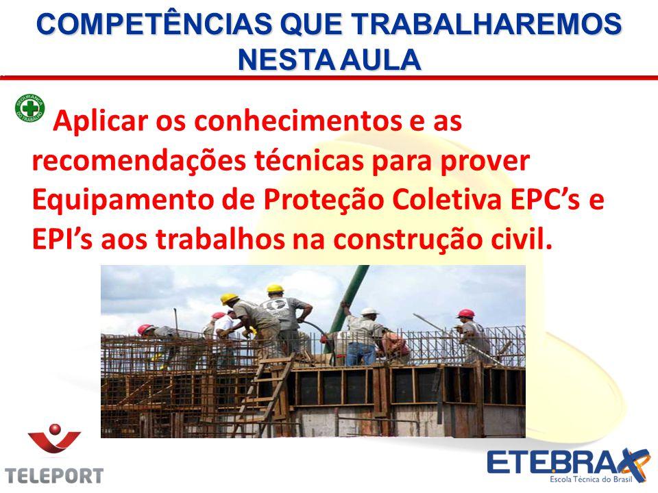 COMPETÊNCIAS QUE TRABALHAREMOS NESTA AULA Aplicar os conhecimentos e as recomendações técnicas para prover Equipamento de Proteção Coletiva EPCs e EPI