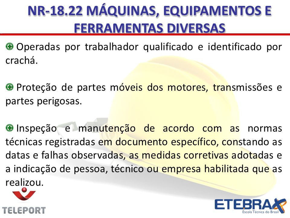 Operadas por trabalhador qualificado e identificado por crachá. Proteção de partes móveis dos motores, transmissões e partes perigosas. Inspeção e man