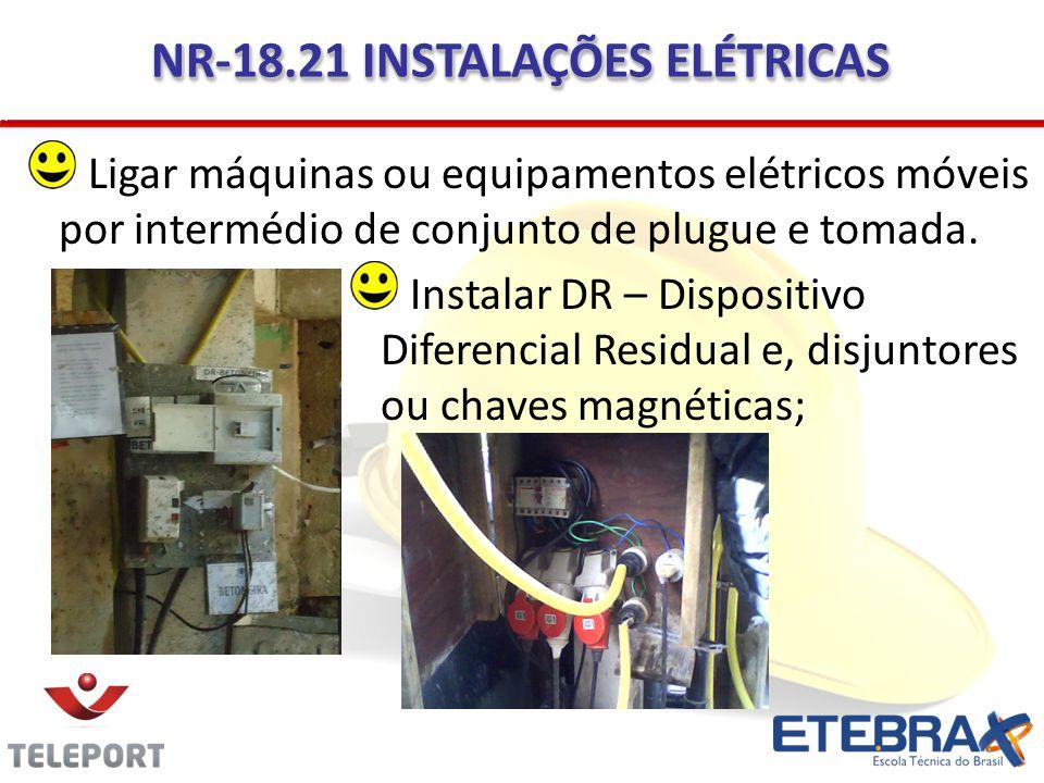 NR-18.21 INSTALAÇÕES ELÉTRICAS Instalar DR – Dispositivo Diferencial Residual e, disjuntores ou chaves magnéticas; Ligar máquinas ou equipamentos elét