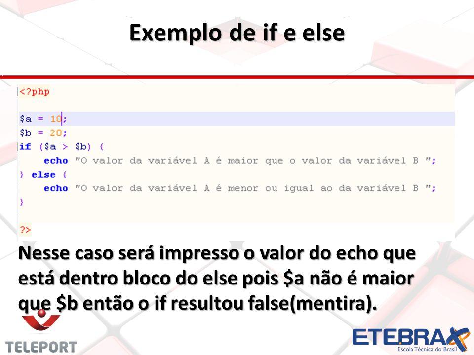 Exemplo de if e else Nesse caso será impresso o valor do echo que está dentro bloco do else pois $a não é maior que $b então o if resultou false(menti