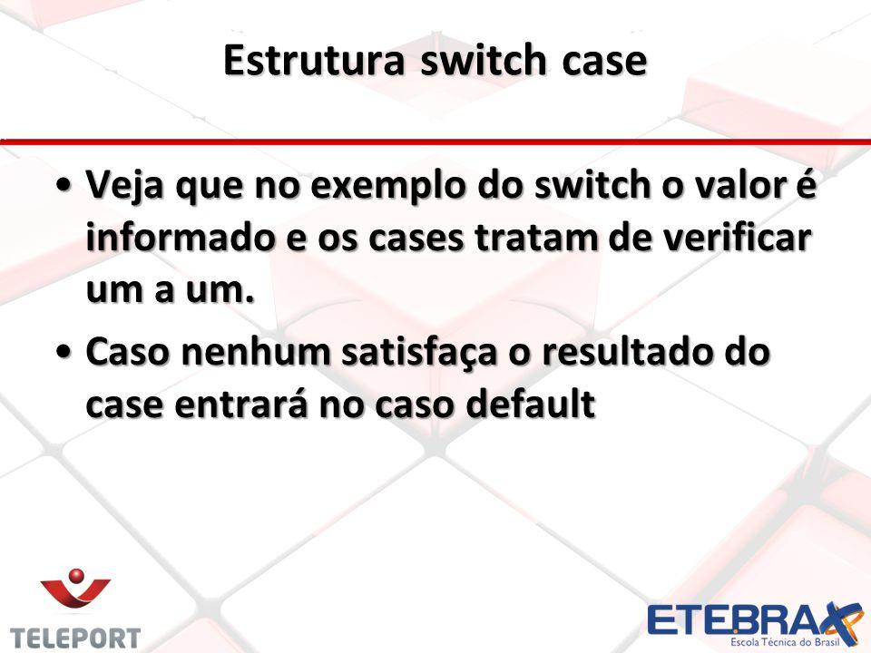 Estrutura switch case Veja que no exemplo do switch o valor é informado e os cases tratam de verificar um a um. Caso nenhum satisfaça o resultado do c