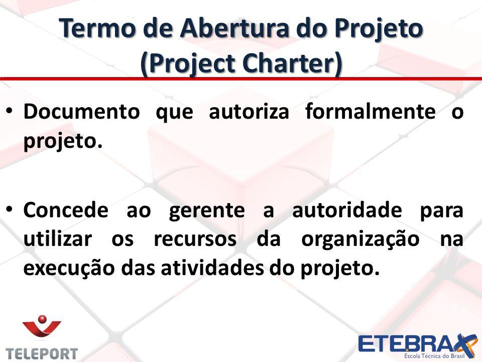 Termo de Abertura do Projeto (Project Charter) Documento que autoriza formalmente o projeto. Concede ao gerente a autoridade para utilizar os recursos