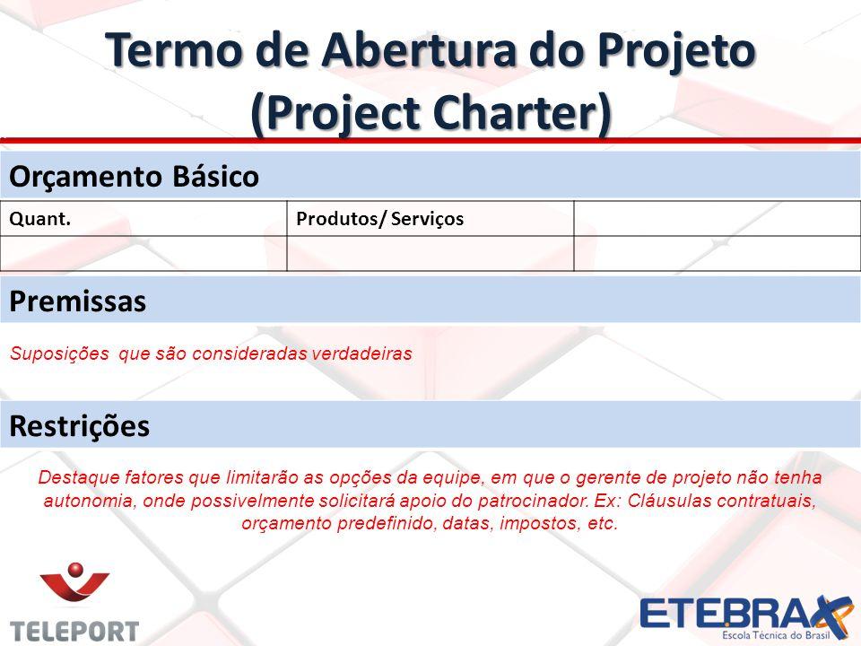 Termo de Abertura do Projeto (Project Charter) Orçamento Básico Quant.Produtos/ Serviços Premissas Restrições Suposições que são consideradas verdadeiras Destaque fatores que limitarão as opções da equipe, em que o gerente de projeto não tenha autonomia, onde possivelmente solicitará apoio do patrocinador.