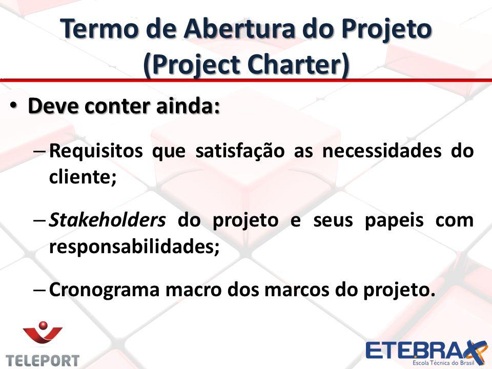 Termo de Abertura do Projeto (Project Charter) Deve conter ainda: Deve conter ainda: – Requisitos que satisfação as necessidades do cliente; – Stakeholders do projeto e seus papeis com responsabilidades; – Cronograma macro dos marcos do projeto.