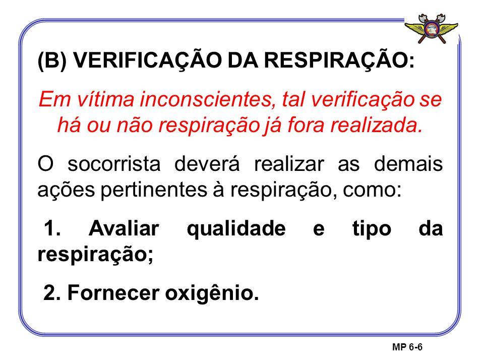 MP 6-6 (B) VERIFICAÇÃO DA RESPIRAÇÃO: Em vítima inconscientes, tal verificação se há ou não respiração já fora realizada. O socorrista deverá realizar