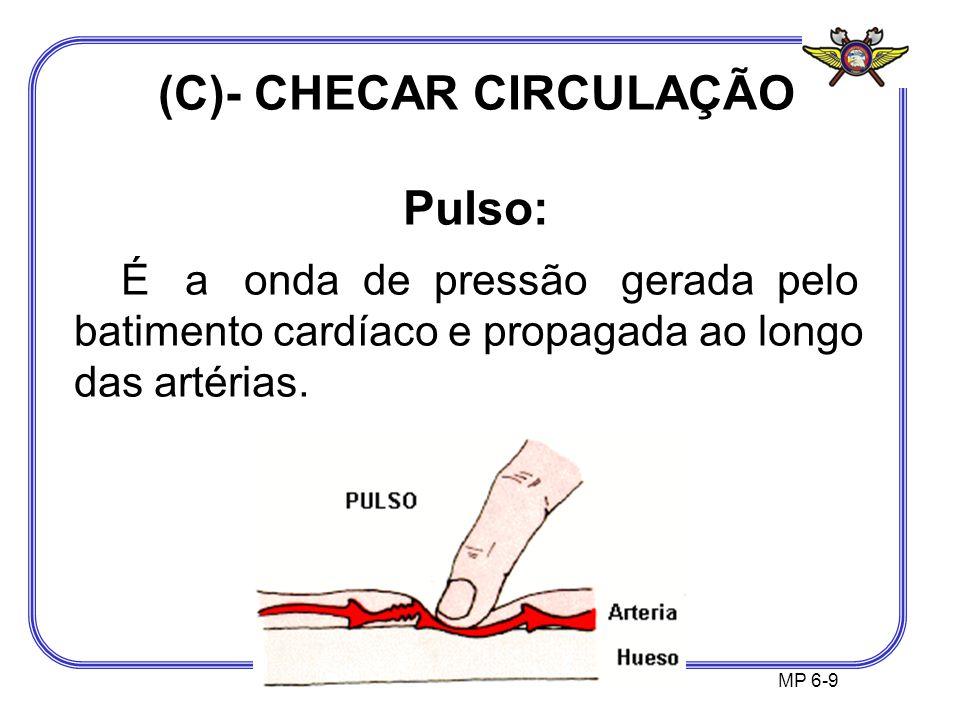 (C)- CHECAR CIRCULAÇÃO Pulso: É a onda de pressão gerada pelo batimento cardíaco e propagada ao longo das artérias. MP 6-9