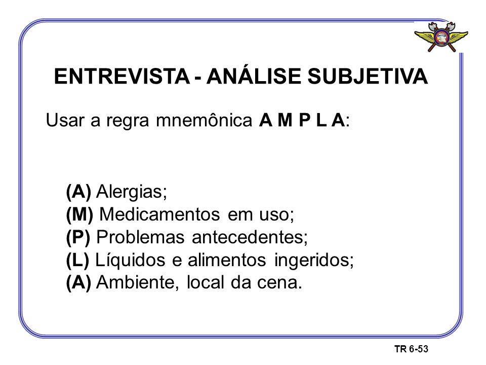 ENTREVISTA - ANÁLISE SUBJETIVA Usar a regra mnemônica A M P L A: TR 6-53 (A) Alergias; (M) Medicamentos em uso; (P) Problemas antecedentes; (L) Líquid