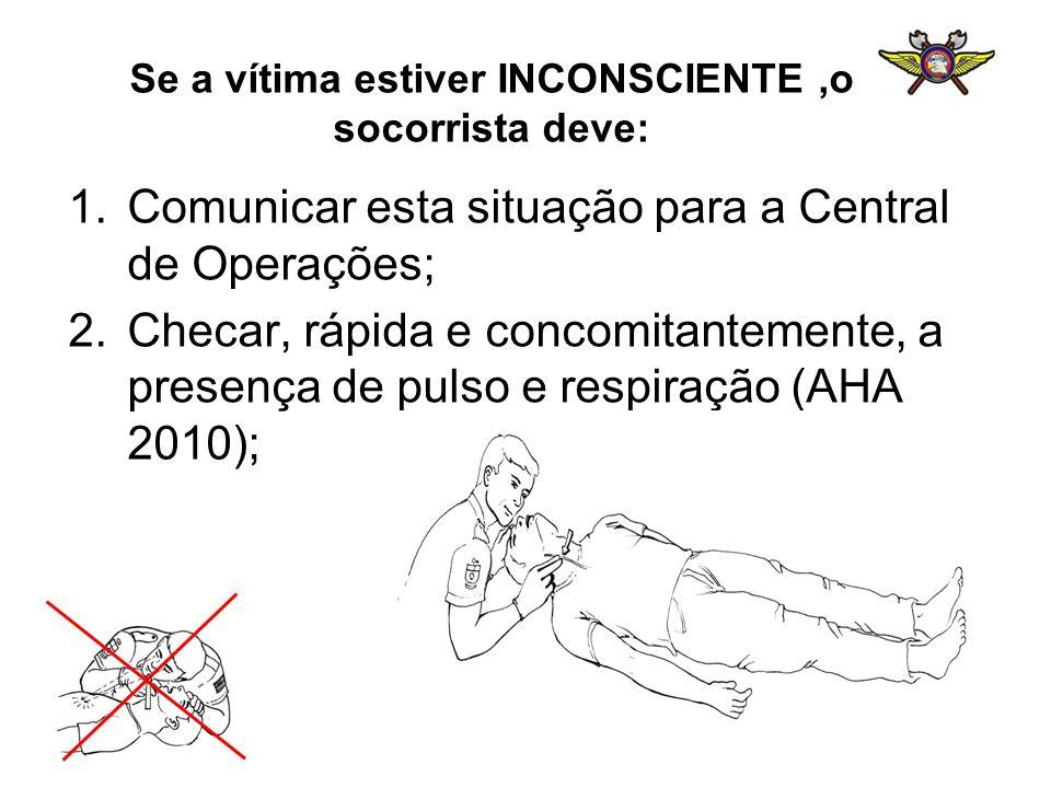 Se a vítima estiver INCONSCIENTE,o socorrista deve: 1.Comunicar esta situação para a Central de Operações; 2.Checar, rápida e concomitantemente, a pre