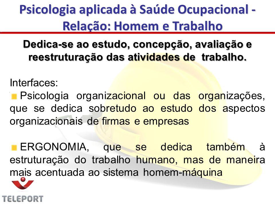 Psicologia aplicada à Saúde Ocupacional - Relação: Homem e Trabalho Dedica-se ao estudo, concepção, avaliação e reestruturação das atividades de trabalho.