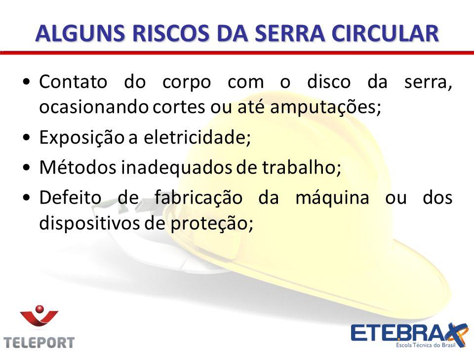ALGUNS RISCOS DA SERRA CIRCULAR Contato do corpo com o disco da serra, ocasionando cortes ou até amputações; Exposição a eletricidade; Métodos inadequ