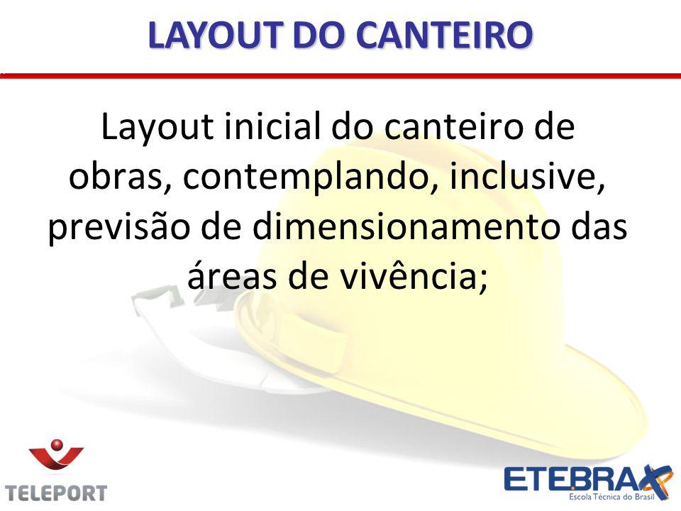 Layout inicial do canteiro de obras, contemplando, inclusive, previsão de dimensionamento das áreas de vivência; LAYOUT DO CANTEIRO