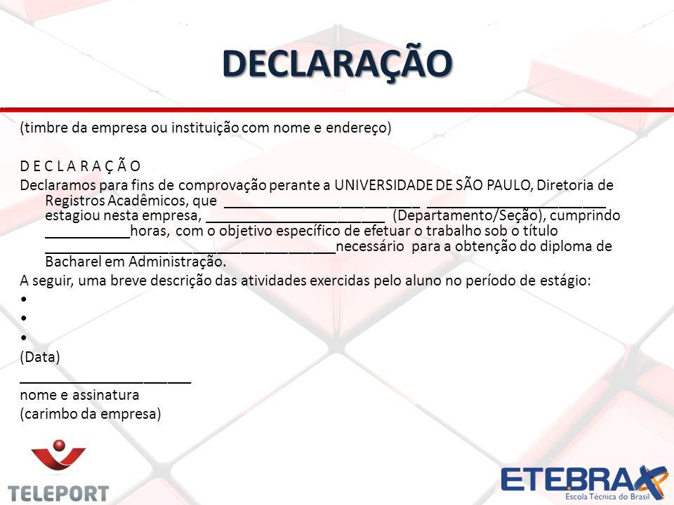DECLARAÇÃO (timbre da empresa ou instituição com nome e endereço) D E C L A R A Ç Ã O Declaramos para fins de comprovação perante a UNIVERSIDADE DE SÃO PAULO, Diretoria de Registros Acadêmicos, que _________________________ _______________________ estagiou nesta empresa, _______________________ (Departamento/Seção), cumprindo ___________horas, com o objetivo específico de efetuar o trabalho sob o título _____________________________________necessário para a obtenção do diploma de Bacharel em Administração.