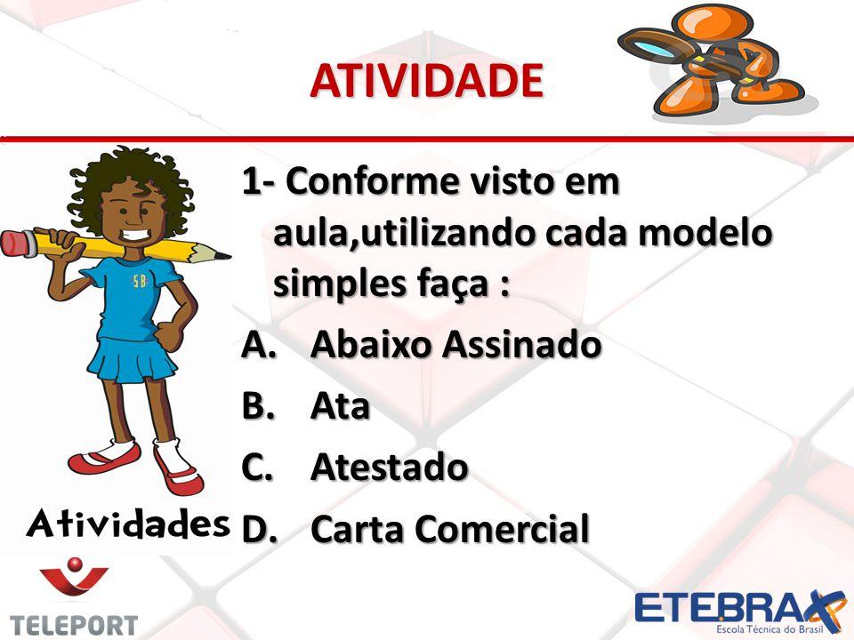 ATIVIDADE 1- Conforme visto em aula,utilizando cada modelo simples faça : A.Abaixo Assinado B.Ata C.Atestado D.Carta Comercial