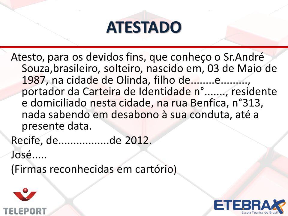 ATESTADO Atesto, para os devidos fins, que conheço o Sr.André Souza,brasileiro, solteiro, nascido em, 03 de Maio de 1987, na cidade de Olinda, filho de........e........., portador da Carteira de Identidade n°......., residente e domiciliado nesta cidade, na rua Benfica, n°313, nada sabendo em desabono à sua conduta, até a presente data.