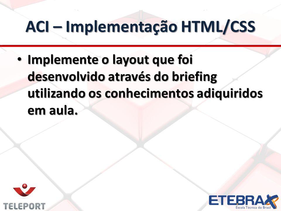ACI – Implementação HTML/CSS Implemente o layout que foi desenvolvido através do briefing utilizando os conhecimentos adiquiridos em aula. Implemente