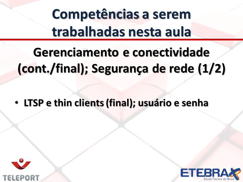 Competências a serem trabalhadas nesta aula Gerenciamento e conectividade (cont./final); Segurança de rede (1/2) LTSP e thin clients (final); usuário