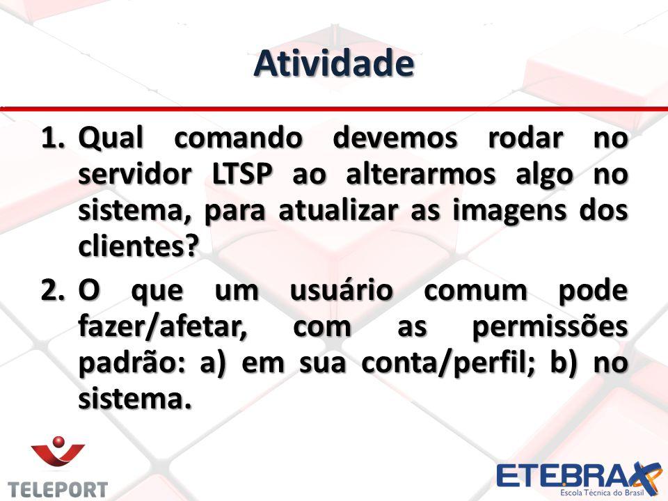 Atividade 1.Qual comando devemos rodar no servidor LTSP ao alterarmos algo no sistema, para atualizar as imagens dos clientes? 2.O que um usuário comu