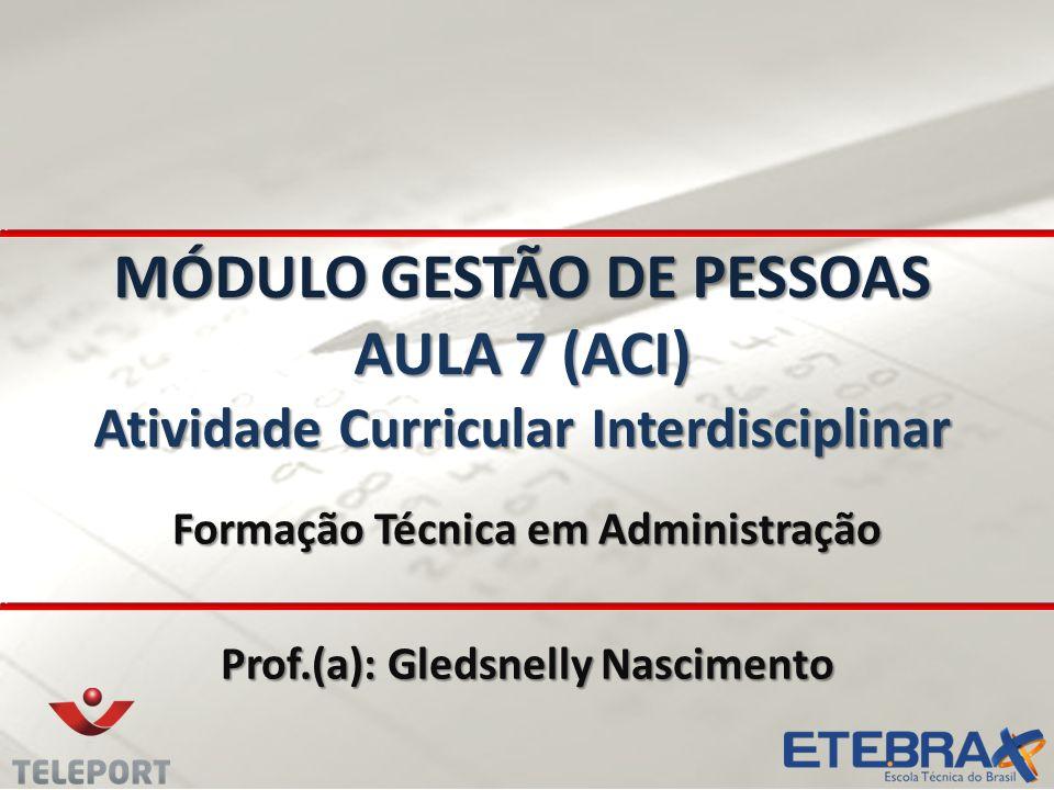 MÓDULO GESTÃO DE PESSOAS AULA 7 (ACI) Atividade Curricular Interdisciplinar Formação Técnica em Administração Prof.(a): Gledsnelly Nascimento