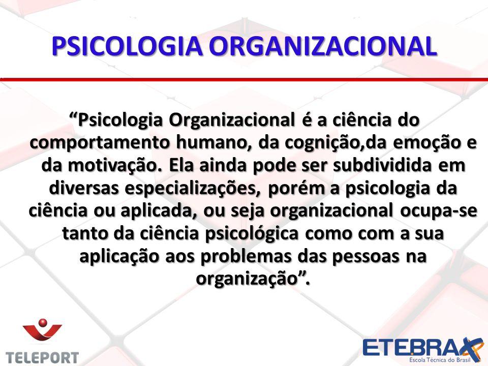 PSICOLOGIA ORGANIZACIONAL Psicologia Organizacional é a ciência do comportamento humano, da cognição,da emoção e da motivação.