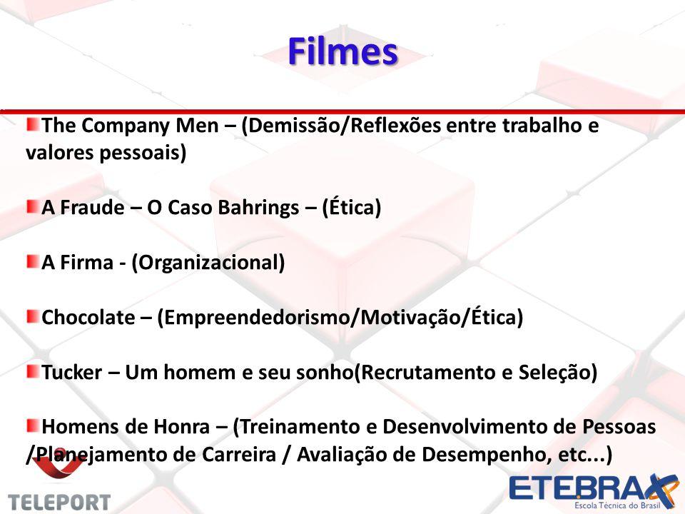 Filmes The Company Men – (Demissão/Reflexões entre trabalho e valores pessoais) A Fraude – O Caso Bahrings – (Ética) A Firma - (Organizacional) Chocolate – (Empreendedorismo/Motivação/Ética) Tucker – Um homem e seu sonho(Recrutamento e Seleção) Homens de Honra – (Treinamento e Desenvolvimento de Pessoas /Planejamento de Carreira / Avaliação de Desempenho, etc...)