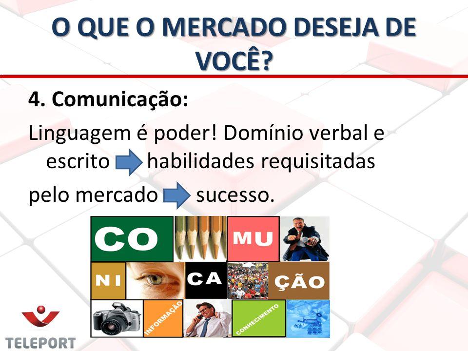 O QUE O MERCADO DESEJA DE VOCÊ? 4. Comunicação: Linguagem é poder! Domínio verbal e escrito habilidades requisitadas pelo mercado sucesso.