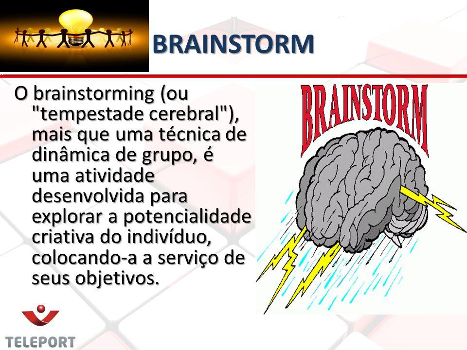 BRAINSTORM O brainstorming (ou tempestade cerebral ), mais que uma técnica de dinâmica de grupo, é uma atividade desenvolvida para explorar a potencialidade criativa do indivíduo, colocando-a a serviço de seus objetivos.