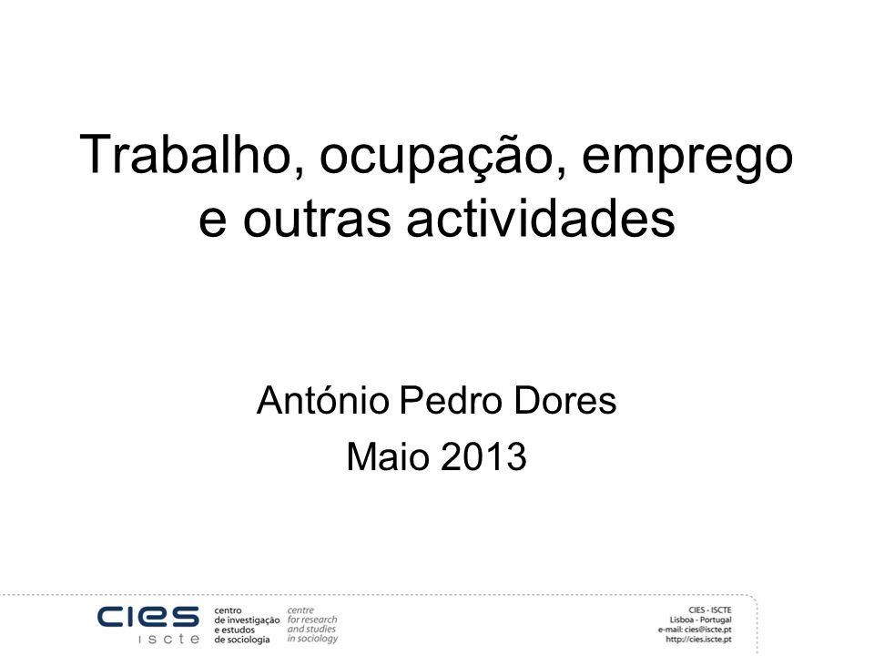 Trabalho, ocupação, emprego e outras actividades António Pedro Dores Maio 2013