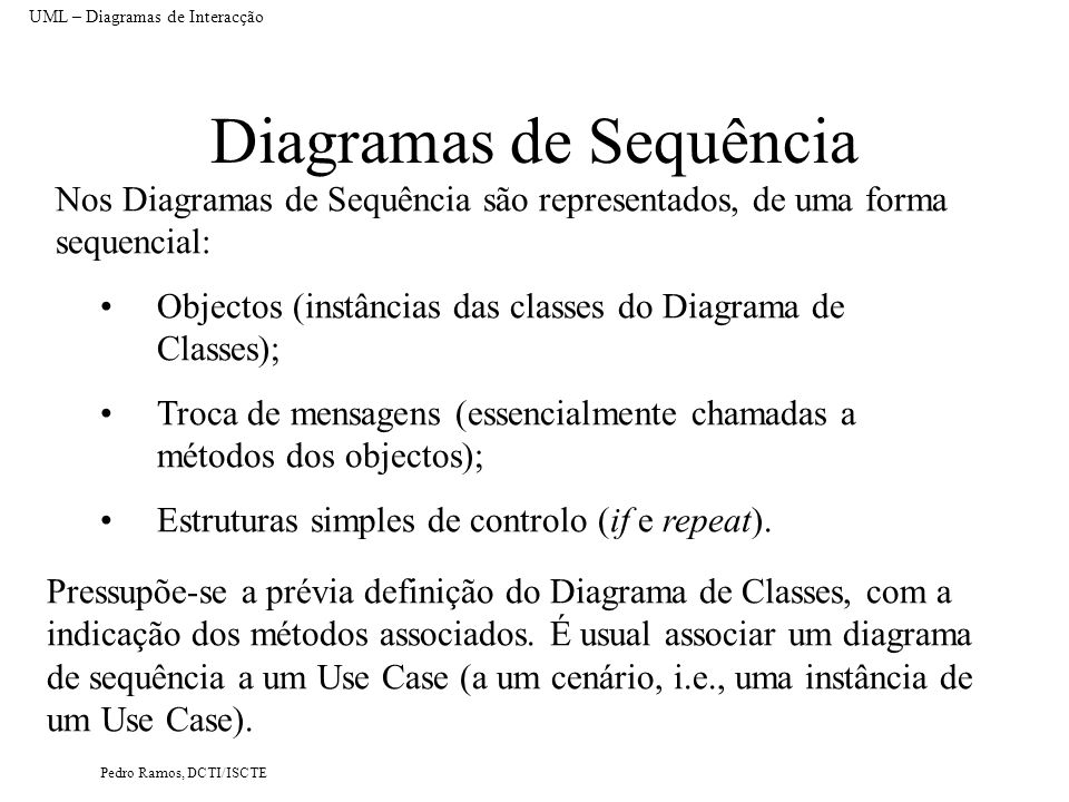 Pedro Ramos, DCTI/ISCTE Diagramas de Sequência Nos Diagramas de Sequência são representados, de uma forma sequencial: UML – Diagramas de Interacção Pr