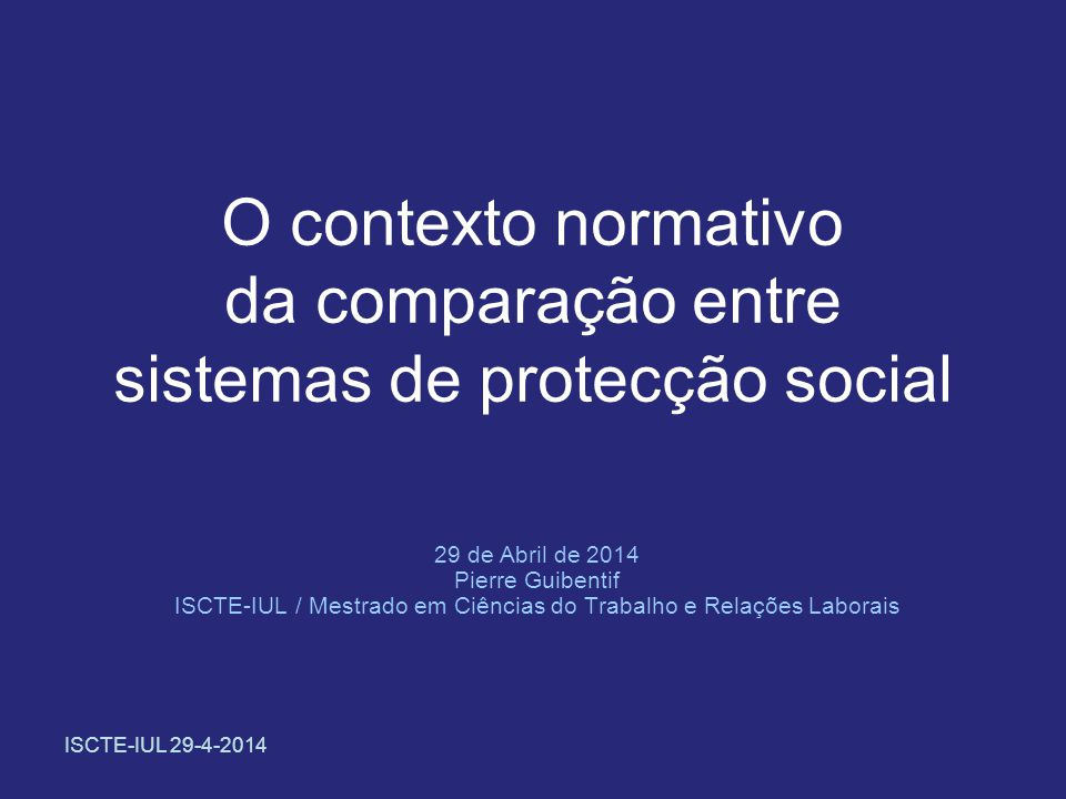 ISCTE-IUL 29-4-2014 O contexto normativo da comparação entre sistemas de protecção social 29 de Abril de 2014 Pierre Guibentif ISCTE-IUL / Mestrado em