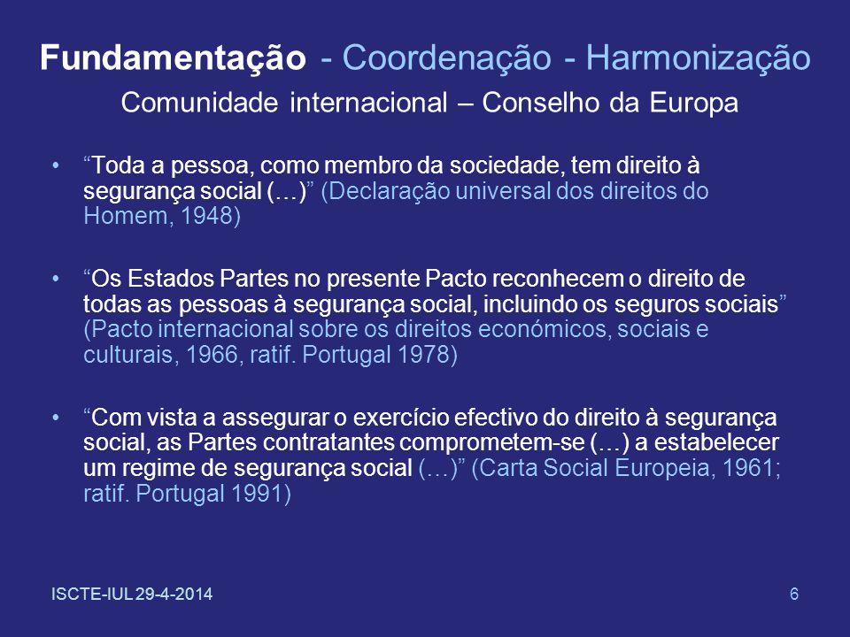ISCTE-IUL 29-4-20147 Fundamentação - Coordenação - Harmonização CEE – União Europeia A União reconhece e respeita o direito de acesso às prestações de segurança social e aos serviços sociais (…) segundo as modalidades estabelecidas pelo direito comunitário e pelas legislações e práticas nacionais (Carta dos direitos fundamentais da União europeia, proclamada em 6 de Dezembro de 2000, e à qual o artigo 6º do Tratado instituindo a UE, na versão assinada em 13 de Dezembro de 2007 [Tratado de Lisboa] reconhece valor jurídico igual à dos Tratados)