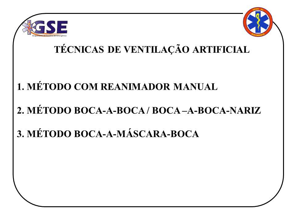 TÉCNICAS DE VENTILAÇÃO ARTIFICIAL 1. MÉTODO COM REANIMADOR MANUAL 2. MÉTODO BOCA-A-BOCA / BOCA –A-BOCA-NARIZ 3. MÉTODO BOCA-A-MÁSCARA-BOCA
