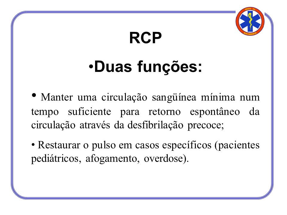 RCP Duas funções: Manter uma circulação sangüínea mínima num tempo suficiente para retorno espontâneo da circulação através da desfibrilação precoce;