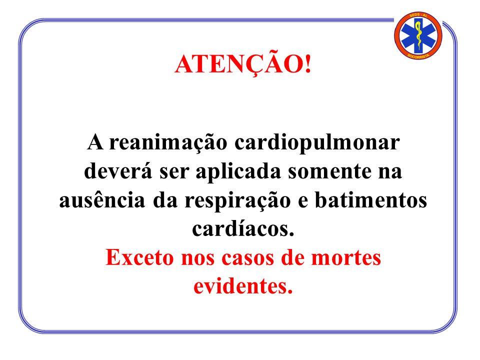 ATENÇÃO! A reanimação cardiopulmonar deverá ser aplicada somente na ausência da respiração e batimentos cardíacos. Exceto nos casos de mortes evidente
