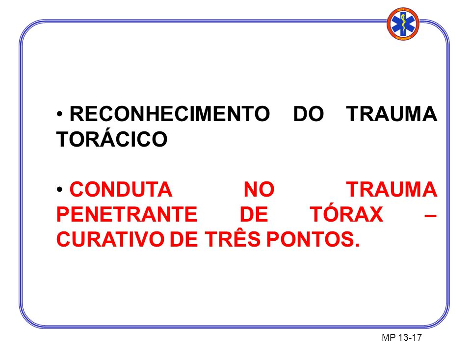 RECONHECIMENTO DO TRAUMA TORÁCICO CONDUTA NO TRAUMA PENETRANTE DE TÓRAX – CURATIVO DE TRÊS PONTOS. MP 13-17