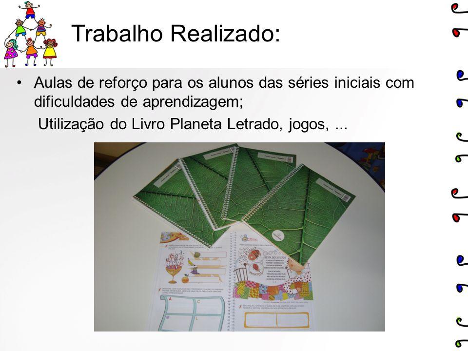 Trabalho Realizado: Aulas de reforço para os alunos das séries iniciais com dificuldades de aprendizagem; Utilização do Livro Planeta Letrado, jogos,.