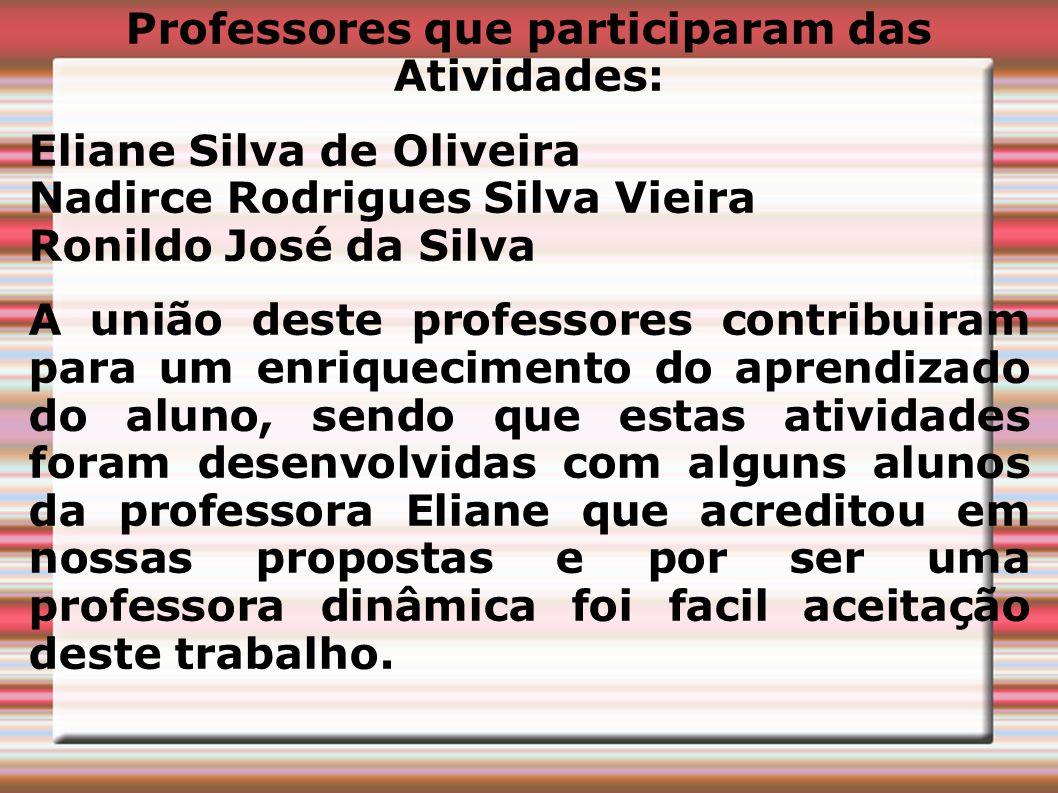 Professores que participaram das Atividades: Eliane Silva de Oliveira Nadirce Rodrigues Silva Vieira Ronildo José da Silva A união deste professores c