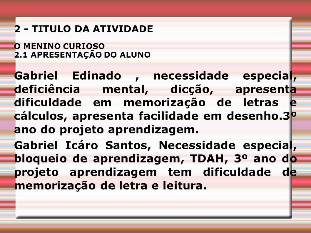 2 - TITULO DA ATIVIDADE O MENINO CURIOSO 2.1 APRESENTAÇÃO DO ALUNO Gabriel Edinado, necessidade especial, deficiência mental, dicção, apresenta dificu